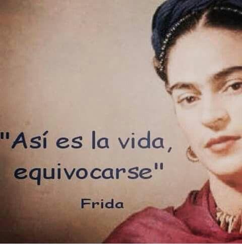"""""""Así es la vida, equivocarse""""- Frida Kahlo."""
