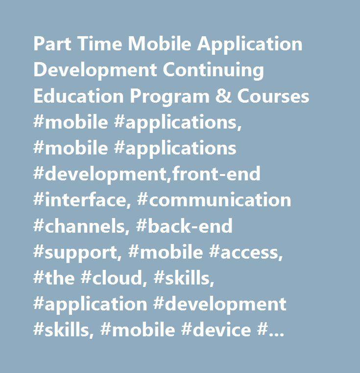 Part Time Mobile Application Development Continuing Education Program & Courses #mobile #applications, #mobile #applications #development,front-end #interface, #communication #channels, #back-end #support, #mobile #access, #the #cloud, #skills, #application #development #skills, #mobile #device #platforms, #ios, #android, #blackberry, #dreamweaver, #java, #javascript, #mysql #database #design, #android #development, #blackberry #development, #iphone #development, #web #design #for #mobile…