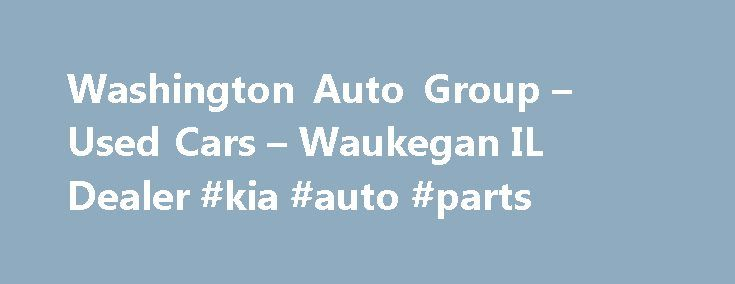 Washington Auto Group – Used Cars – Waukegan IL Dealer #kia #auto #parts http://auto-car.nef2.com/washington-auto-group-used-cars-waukegan-il-dealer-kia-auto-parts/  #waukegan auto auction # Washington Auto Group – Waukegan IL, 60085 Welcome to Washington Auto Group Waukegan Used Cars, Used Pickup Trucks Lot In 60085 On behalf of everyone at Washington Auto Group, we would like to thank you for visiting our website. Low prices, terrific customer service, and sales honesty separate us from…