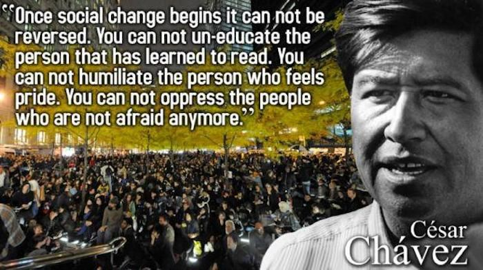 Here's a great quote from Cesar Chavez about social change. Fun side note: There's a movie about him opening this year!