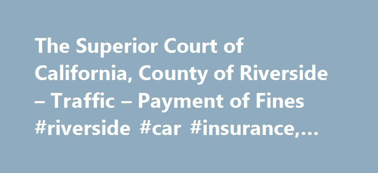 The Superior Court of California, County of Riverside – Traffic – Payment of Fines #riverside #car #insurance, #keywords #here http://michigan.remmont.com/the-superior-court-of-california-county-of-riverside-traffic-payment-of-fines-riverside-car-insurance-keywords-here/  # You may pay online with a credit card. For a traffic citation: To pay online, you must have either your citation number or your case number (search for you case number ). Choose one of the following options: Sign up for…