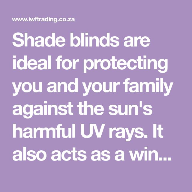Shade Blinds Are Ideal For Protecting You And Your Family Against