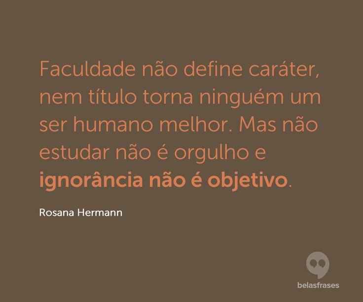 Faculdade não define caráter, nem título torna ninguém um ser humano melhor. Mas não estudar não é orgulho e ignorância não é objetivo.