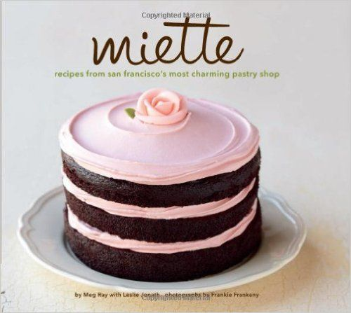 Miette: Recipes from San Francisco's Most Charming Pastry Shop: Meg Ray, Frankie Frankeny, Leslie Jonath: 9780811875042: Amazon.com: Books
