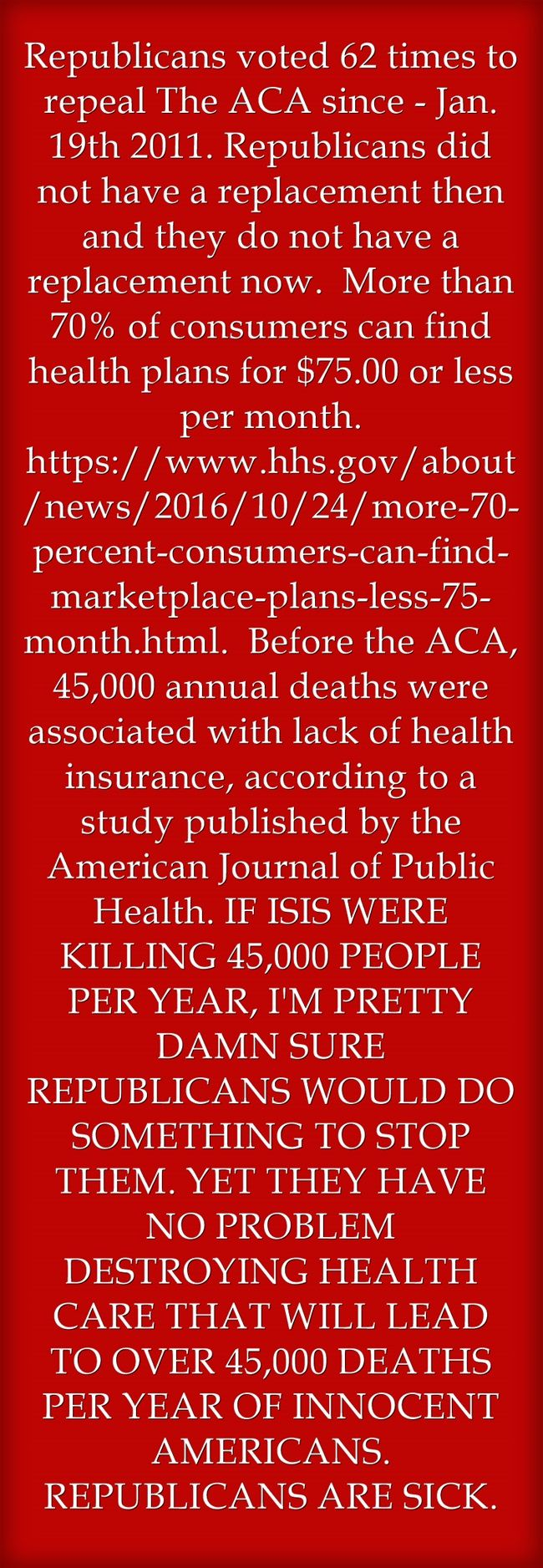 Republicans voted 62 times to repeal The ACA since - Jan. 19th 2011. Republicans did not have a replacement then and they do not have a replacement now. More than 70% of consumers can find health plans for $75.00 or less per month. https://www.hhs.gov/about/news/2016/10/24/more-70-percent-consumers-can-find-marketplace-plans-less-75-month.html. Before the ACA, 45,000 annual deaths were associated with lack of health insurance, according to a study published by the American...