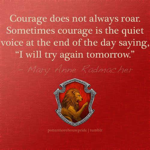 """Courage does not always roar.  Sometimes courage is the quiet voice at the end of the day saying, 'I will try again tomorrow.'""  Mary Anne Radmacher, Gryffindor Pride"