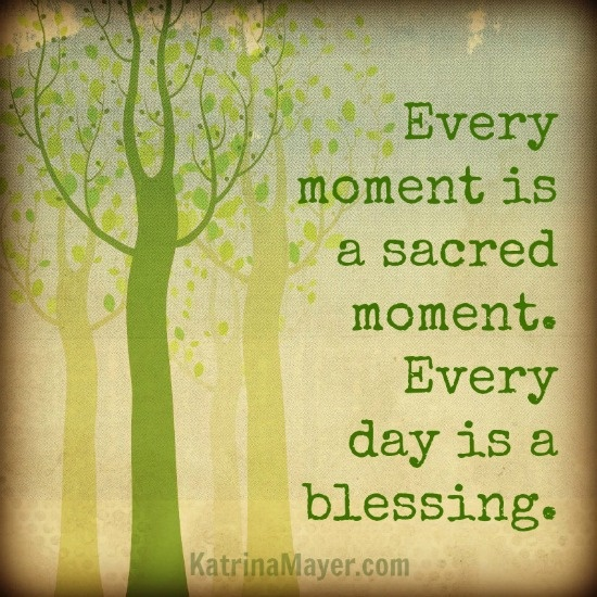 Every Moment Is A Sacred Moment Every Day Is A Blessing My