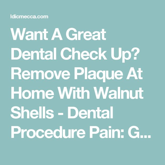 Want A Great Dental Check Up? Remove Plaque At Home With Walnut Shells - Dental Procedure Pain: Get the Facts