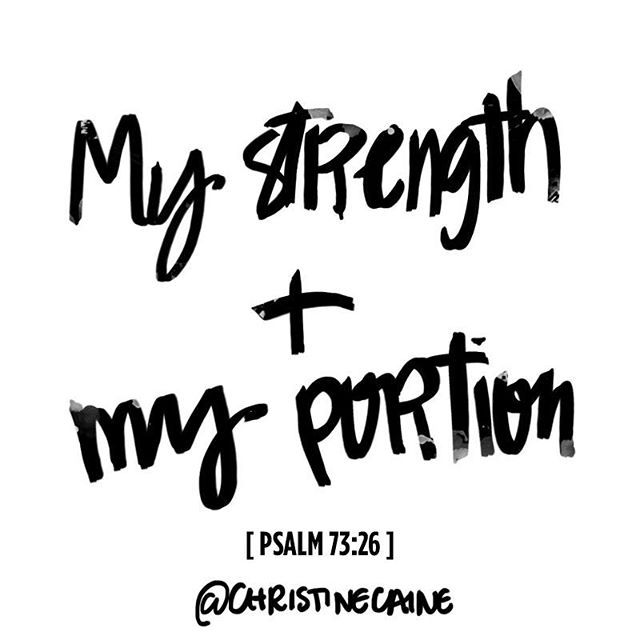 My flesh and my heart may fail, but God is the strength of my heart and my portion forever. —Psalm 73:26—