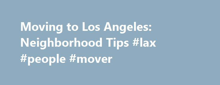 Moving to Los Angeles: Neighborhood Tips #lax #people #mover http://kenya.remmont.com/moving-to-los-angeles-neighborhood-tips-lax-people-mover/  # Neighborhoods in Los Angeles: A Movers Guide Los Angeles is like a cluster of many towns in one sprawling metropolis. The basic public transportation system notwithstanding, Angelinos rely heavily on driving to get around. Because of this, choosing the right neighborhood to settle into is crucial and may require some advice. and patience. If, for…