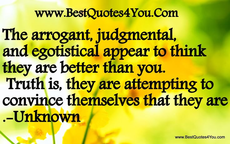The arrogant, judgmental, and egotistical appear to think they are better than you. Truth is, they are attempting to convince themselves that they are.-Unknown