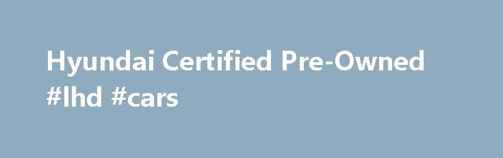 Hyundai Certified Pre-Owned #lhd #cars http://cars.remmont.com/hyundai-certified-pre-owned-lhd-cars/  #pre owned cars # WHY CHOOSE A HYUNDAI CERTIFIED PRE-OWNED (CPO) VEHICLE? Whether buying your first car, replacing an existing SUV or adding to your fleet, selecting a Hyundai CPO vehicle is a confidence-inspiring choice. Why? Because Hyundai CPO vehicles come with a manufacturer's warranty, are high quality, and in like-new condition. They're also inspected…The post Hyundai Certified…