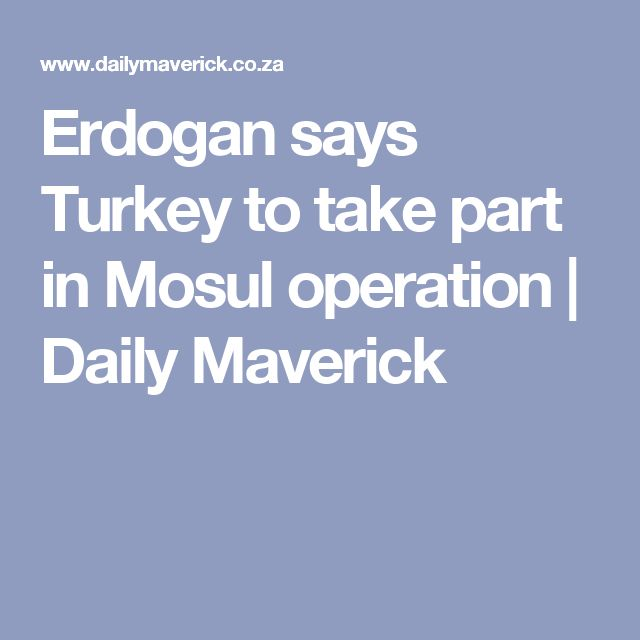 Erdogan says Turkey to take part in Mosul operation | Daily Maverick