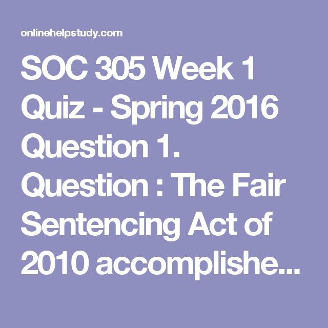 SOC 305 Week 1 Quiz - Spring 2016  Question 1. Question : The Fair Sentencing Act of 2010 accomplished all of the followingexcept   Question 2. Question : Which conclusion would come from a phrenologist?   Question 3. Question : Which of the following is a Part II criminal offense?   Question 4. Question : Judd is hungry. He sees a candy bar in a store, so he steals it. What theory of crime does his action most exemplify?   Question 5. Question : Deterrence tools are meant to be…