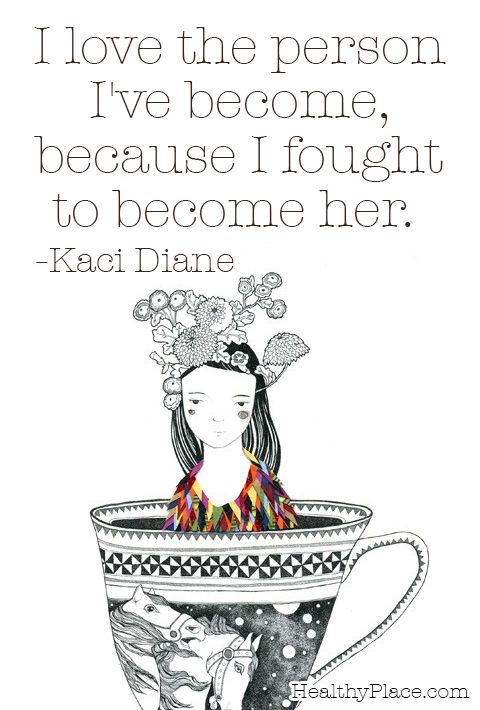 Quote on mental health: I love the person I've become, because I fought to become her. www.HealthyPlace.com