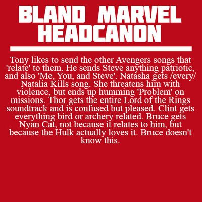 Headcanon: Tony likes to send the other Avengers songs that 'relate to them. He sends Steve anything patriotic, and also 'Me, You, and Steve'. Natasha gets every Natalia Kills song. She threatens him with violence, but ends up humming 'Problem' on missions. Thor gets the entire Lord of the Rings soundtrack and is confuse but pleased. Clint gets everything bird or archery related. Bruce ets Nyan Cat, not because it relates to him, but because the Hulk actually loves it. Bruce doesn't know…