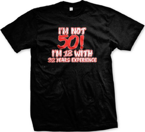 Im Not FIFTY! Im 18 With 32 Years Experience Funny Mens T-shirt 50 Year Old Novelty Gag Mens Tee Shirt XX-Large Black