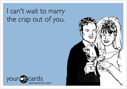I'm gonna marry the crap out of him!