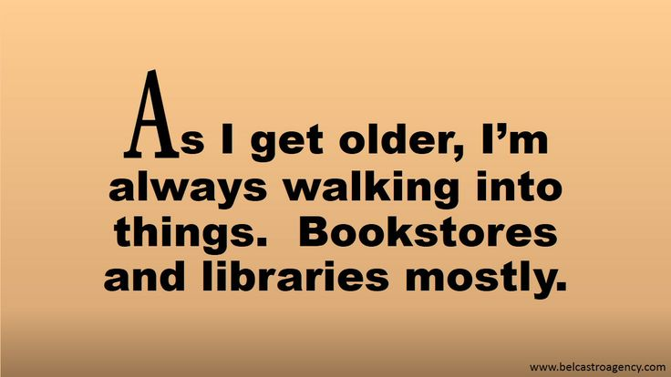 As I get older, I'm always walking into things. Bookstores and libraries mostly.