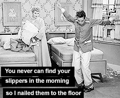"""Lucy: """"You never can find your slippers in the morning, so I nailed them to the floor."""""""