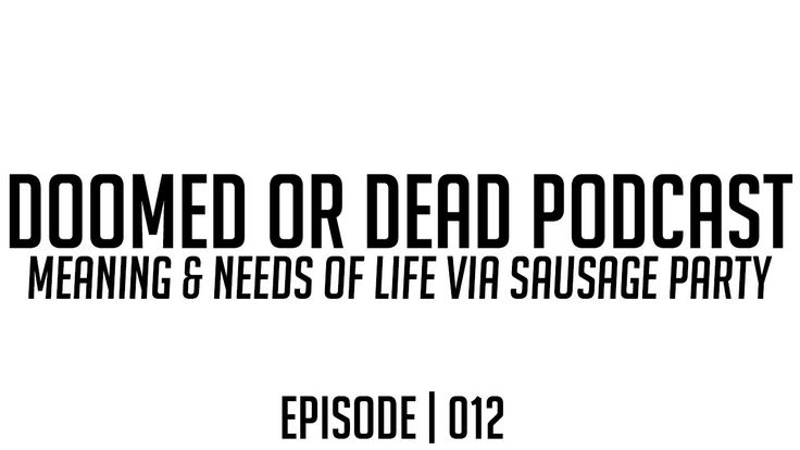 Meaning & Needs of Life via Sausage Party (Podcast)