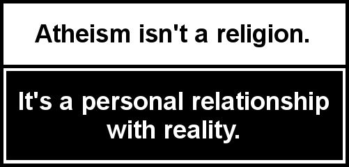 Atheism isn't a religion. It's a personal relationship with reality.