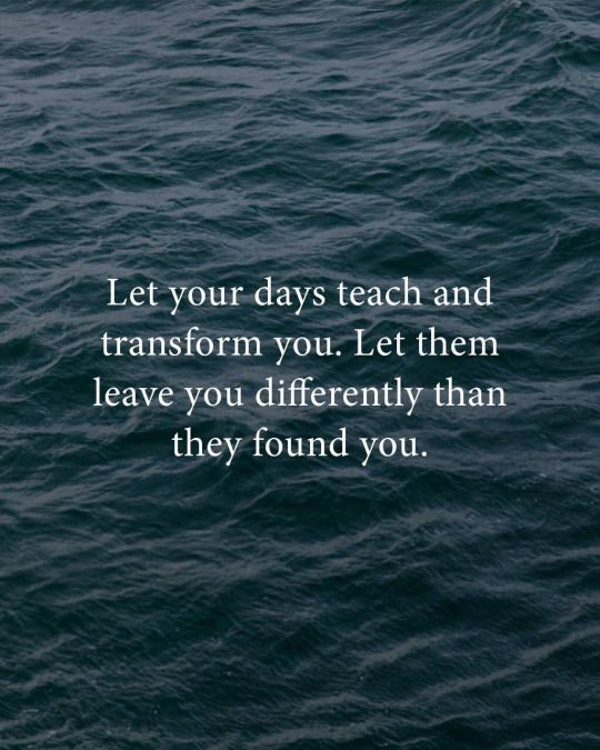Let your days teach and transform you...