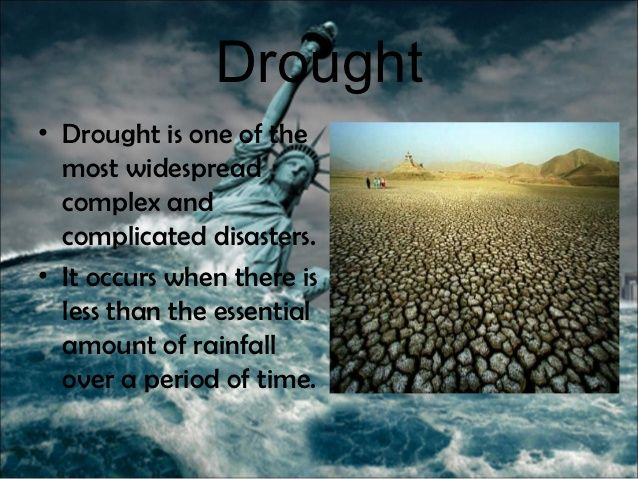 Drought• Drought is one of the  most widespread  complex and  complicated disasters.• It occurs when there is  less than t...