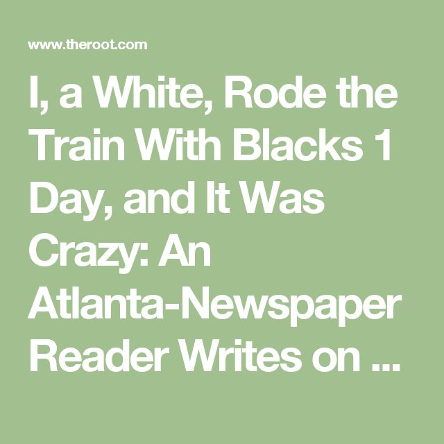 I, a White, Rode the Train With Blacks 1 Day, and It Was Crazy: An Atlanta-Newspaper Reader Writes on Race