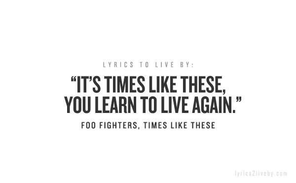 "Foo Fighters - Times Like These lyrics ""It's times like these you learn to live again. It's times like these time and time again"" ..."