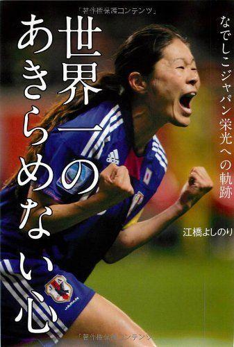 世界一のあきらめない心: なでしこジャパン栄光への軌跡:Amazon.co.jp:本