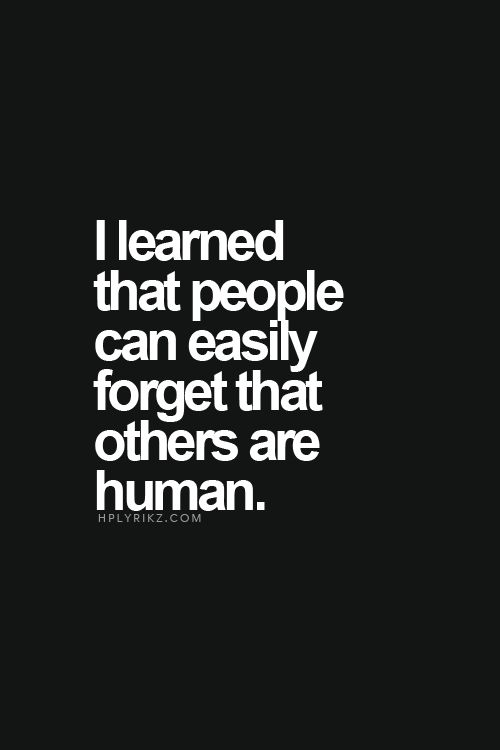 I learned that people can easily forget that others are human
