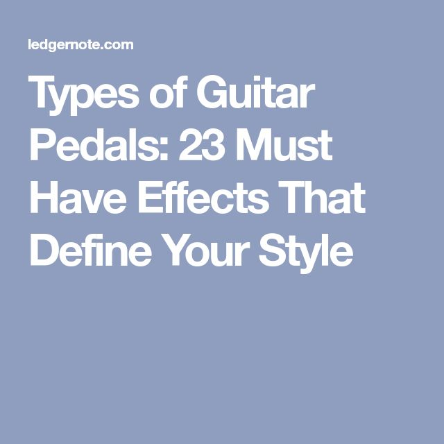 Types of Guitar Pedals: 23 Must Have Effects That Define Your Style