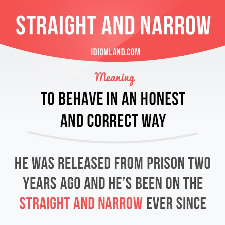 """Straight and narrow"" means ""to behave in an honest and correct way"". Example: He was released from prison two years ago and he's been on the straight and narrow ever since. -           Learn and improve your English language with our FREE Classes. Call Karen Luceti  410-443-1163  or email kluceti@chesapeake.edu to register for classes.  Eastern Shore of Maryland.  Chesapeake College Adult Education Program. www.chesapeake.edu/esl."