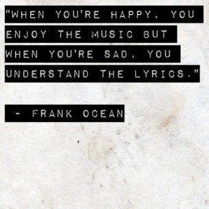"""""""Cuando eres feliz disfrutas de la música. Pero cuando estás triste entiendes las letras""""  Frank Ocean"""