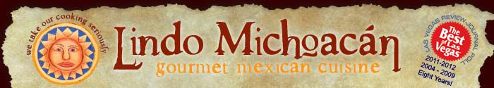 """The Best Mexican Restaurant"""" in Las Vegas! Welcome to Lindo Michoacan gourmet mexican cuisine. Voted """"The Best of Las Vegas"""" 2011, for the 7th time!"""