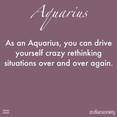 As an Aquarius, you can drive yourself crazy rethinking situations over and over again.