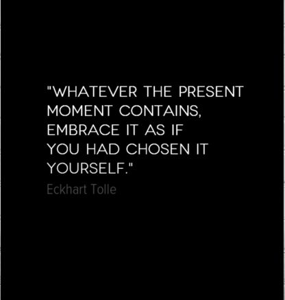 whatever the present moment contains, embrace it as if you had chosen it yourself - eckhart tolle