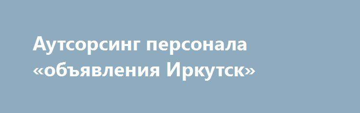 Аутсорсинг персонала «объявления Иркутск» http://www.pogruzimvse.ru/doska54/?adv_id=37820 Предоставляем рабочий персонал для складов, магазинов, на производства, стройки, в гостиницы, жилищно-коммунальное хозяйство - на временные, сезонные и постоянные работы в разных видах деятельности. Мы обеспечиваем обязательное выполнение всех договорных обязательств, оперативную замену сотрудников, оформление всей документации связанной с персоналом, соблюдение юридической стороны вопроса. Все расходы…