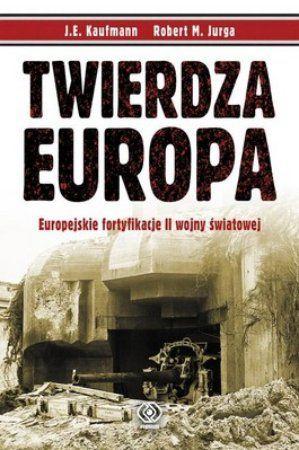 """J. E. Kaufmann, Robert M. Jurga, """"Twierdza Europa: europejskie fortyfikacje II wojny światowej"""", przeł Sławomir Kędzierski, Rebis, Warszawa 2013. 635 stron"""