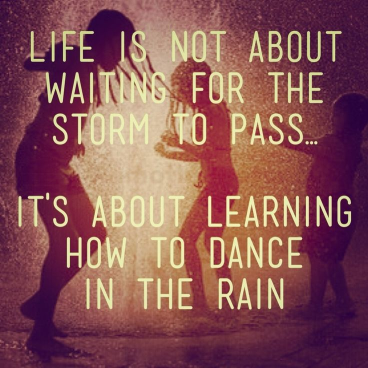 Life is not about waiting for the storm to pass... Its
