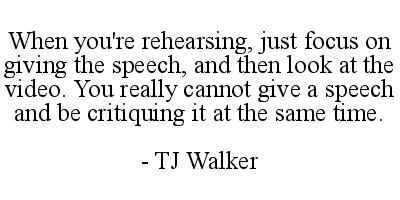 When you're rehearsing just focus on giving the speech and then look at the video. You really cannot give a speech and be critiquing it at the same time. - TJ Walker