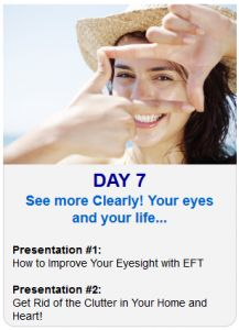 It's Day 7 of the 2013 Tapping World Summit    Tonight sessions are on Seeing more Clearly! Your eyes and your life…    Session #1:  How to Improve Your Eyesight with EFT    Session #2:  Get Rid of the Clutter in Your Home and Heart!    Register Here