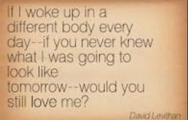 "QUOTES ""If I woke up in a different body every day--if you never knew what I was going to look like tomorrow--would you still love me?""- Every Day"