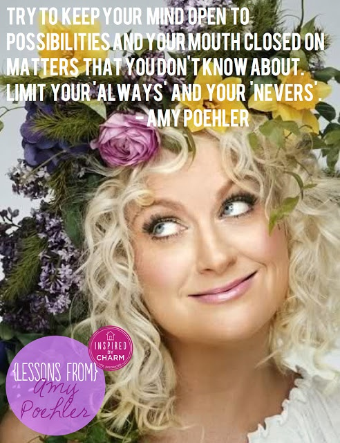"""{Lessons From} Amy Poehler: Try to keep your mind open to possibilities and your mouth closed on matters that you don't know about. Limit your """"always"""" and your """"nevers"""""""