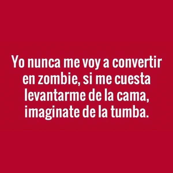 Resultado de imagen de yo jamas sere un zombie si me cuesta levantarme de la cama imaginate de la tumba