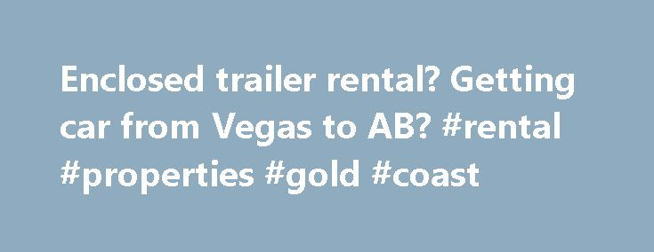 Enclosed trailer rental? Getting car from Vegas to AB? #rental #properties #gold #coast http://nef2.com/enclosed-trailer-rental-getting-car-from-vegas-to-ab-rental-properties-gold-coast/  #trailer rental one way # Thread: Enclosed trailer rental. Getting car from Vegas to AB? Viper Owner Join Date May 2010 Location Edmonton, Alberta Posts 428 Enclosed trailer rental. Getting car from Vegas to AB? I'm having a bit of a dilema now. My buddy surprisingly told me he is getting married in Vegas…