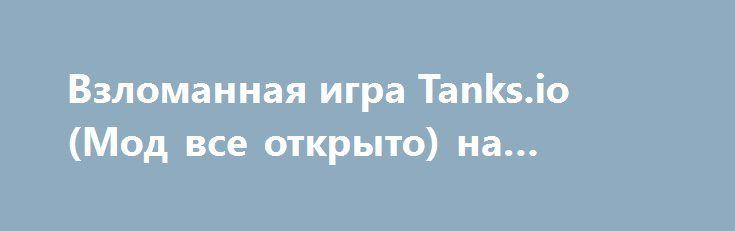 Взломанная игра Tanks.io (Мод все открыто) на Андроид http://apk-gamer.ru/2776-vzlomannaya-igra-tanksio-mod-vse-otkryto-na-android.html