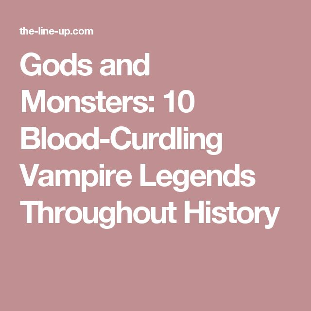 Gods and Monsters: 10 Blood-Curdling Vampire Legends Throughout History