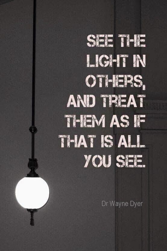 Love this Quote! See the Light in others, and treat them as if that is all you see.